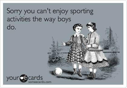 Sorry you can't enjoy sporting activities the way boys