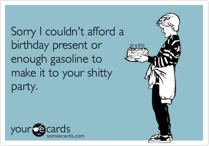 Sorry I couldn't afford abirthday present orenough gasoline tomake it to your shittyparty.