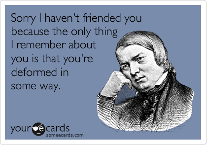 Sorry I haven't friended you because the only thingI remember aboutyou is that you'redeformed insome way.