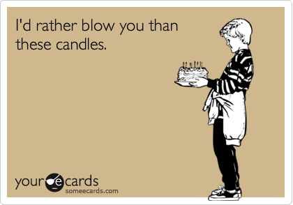 I'd rather blow you thanthese candles.