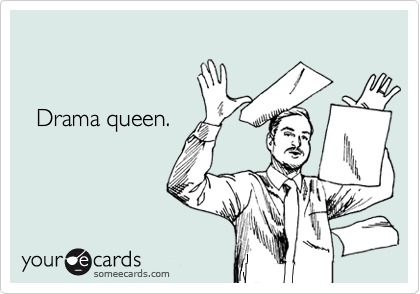Drama queen.
