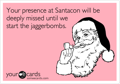 Your presence at Santacon will be deeply missed until westart the jaggerbombs.