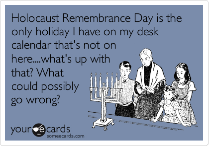 Holocaust Remembrance Day is the only holiday I have on my desk calendar that's not on