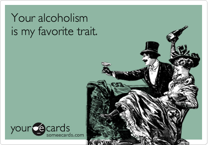 Your alcoholism is my favorite trait.
