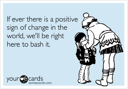 If ever there is a positivesign of change in theworld, we'll be righthere to bash it.