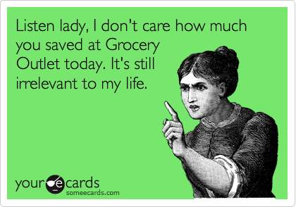 Listen lady, I don't care how much you saved at Grocery Outlet today. It's still irrelevant to my life.