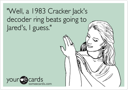 """Well, a 1983 Cracker Jack's decoder ring beats going to 