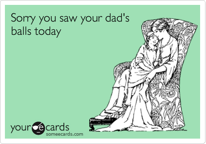 Sorry you saw your dad's balls today