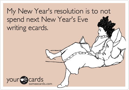 My New Year's resolution is to not spend next New Year's Evewriting ecards.