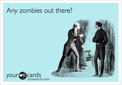 Any zombies out there?