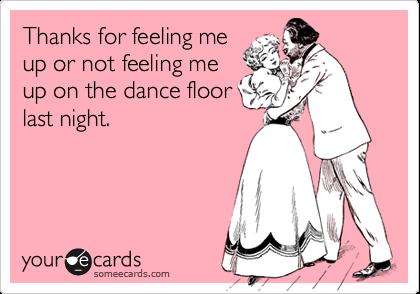 Thanks for feeling me up or not feeling meup on the dance floorlast night.