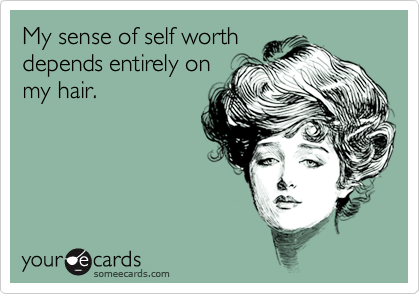 My sense of self worth depends entirely on my hair.
