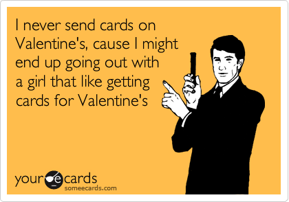 I never send cards on Valentine's, cause I might end up going out with a girl that like getting  cards for Valentine's