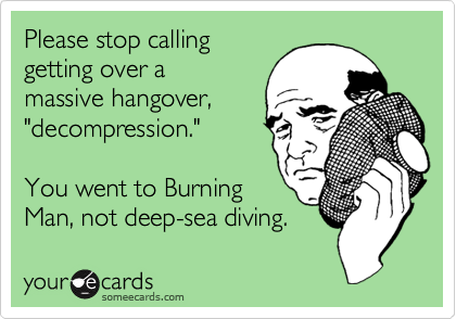 """Please stop calling getting over a massive hangover, """"decompression.""""  You went to Burning Man, not deep-sea diving."""