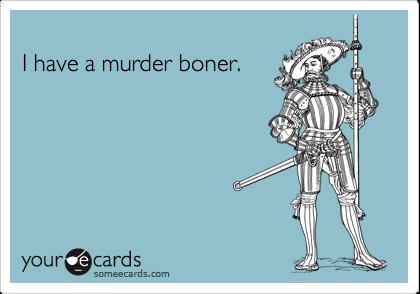 I have a murder boner.