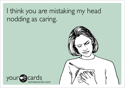 I think you are mistaking my head nodding as caring.