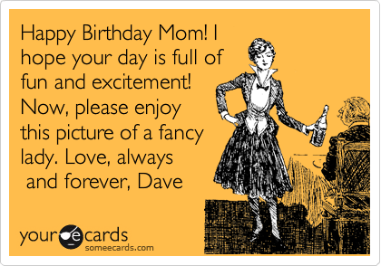 Happy Birthday Mom! I hope your day is full of fun and excitement! Now, please enjoy this picture of a fancy lady. Love, always  and forever, Dave