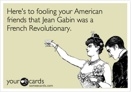 Here's to fooling your American friends that Jean Gabin was a French Revolutionary.