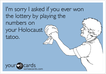I'm sorry I asked if you ever won the lottery by playing thenumbers onyour Holocausttatoo.