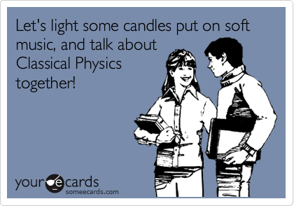 Let's light some candles put on soft music, and talk about Classical Physics together!