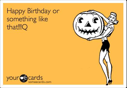 Happy Birthday orsomething likethat!!!Q