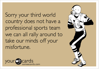 Sorry your third world country does not have a professional sports team we can all rally around to take our minds off your  misfortune.