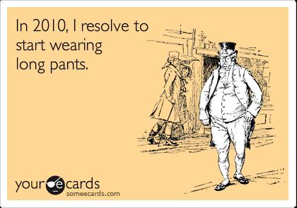In 2010, I resolve to  start wearing long pants.