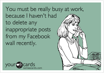 You must be really busy at work, because I haven't had to delete any inappropriate posts from my Facebook wall recently.