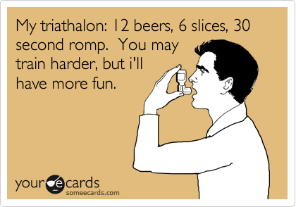 My triathalon: 12 beers, 6 slices, 30 second romp.  You may 