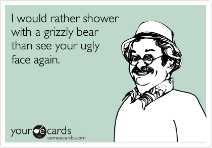 I would rather showerwith a grizzly bearthan see your uglyface again.