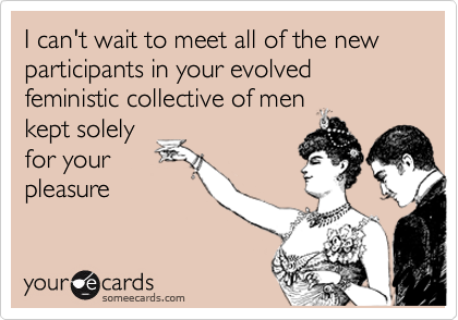 I can't wait to meet all of the new participants in your evolved feministic collective of men 