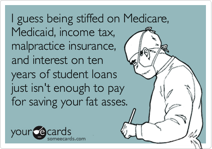 I guess being stiffed on Medicare, Medicaid, income tax,  malpractice insurance, and interest on ten years of student loans just isn't enough to pay  for saving your fat asses.