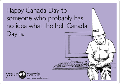Happy Canada Day to someone who probably has no idea what the hell Canada Day is.