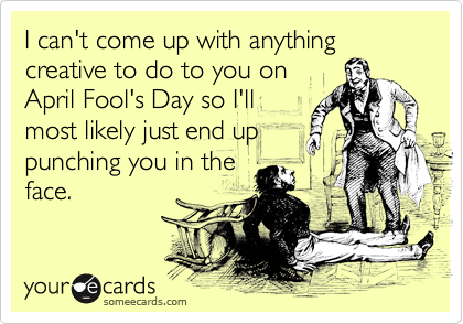 I can't come up with anything creative to do to you on