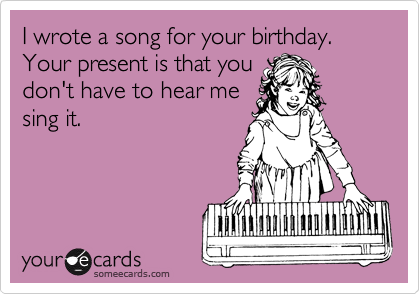 I wrote a song for your birthday. Your present is that you
