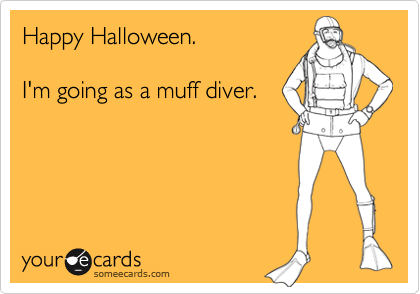 Happy Halloween.I'm going as a muff diver.