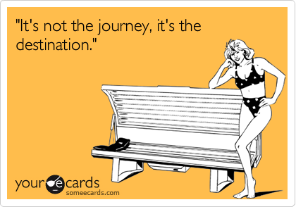 """It's not the journey, it's the destination."""