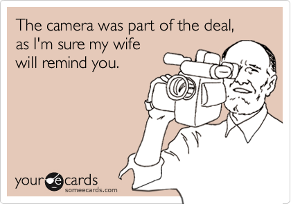 The camera was part of the deal, as I'm sure my wifewill remind you.