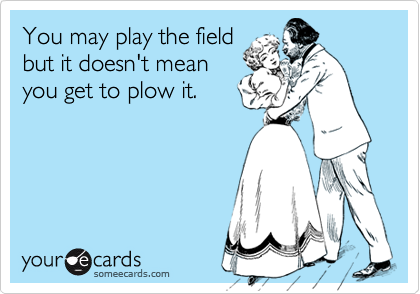 You may play the fieldbut it doesn't meanyou get to plow it.