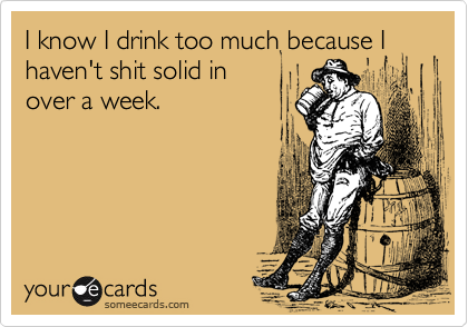 I know I drink too much because I haven't shit solid in over a week.
