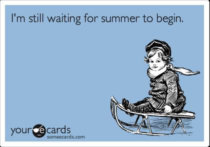 I'm still waiting for summer to begin.