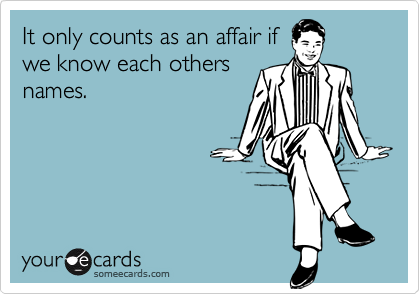 It only counts as an affair ifwe know each othersnames.
