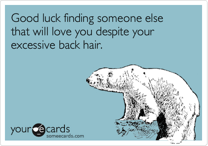 Good luck finding someone else that will love you despite your excessive back hair.