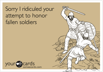 Sorry I ridiculed yourattempt to honorfallen soldiers
