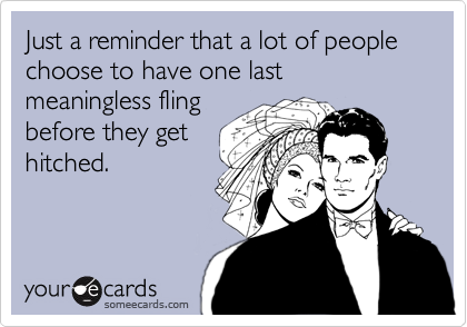 Just a reminder that a lot of people choose to have one last meaningless fling before they get hitched.