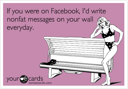 If you were on Facebook, I'd write  nonfat messages on your wall