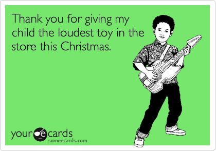 Thank you for giving my child the loudest toy in the store this Christmas.