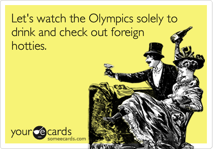 Let's watch the Olympics solely to drink and check out foreign