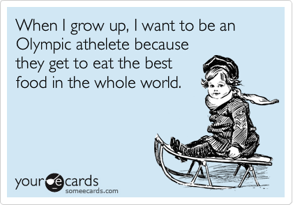 When I grow up, I want to be an Olympic athelete becausethey get to eat the bestfood in the whole world.