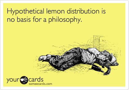 Hypothetical lemon distribution is no basis for a philosophy.
